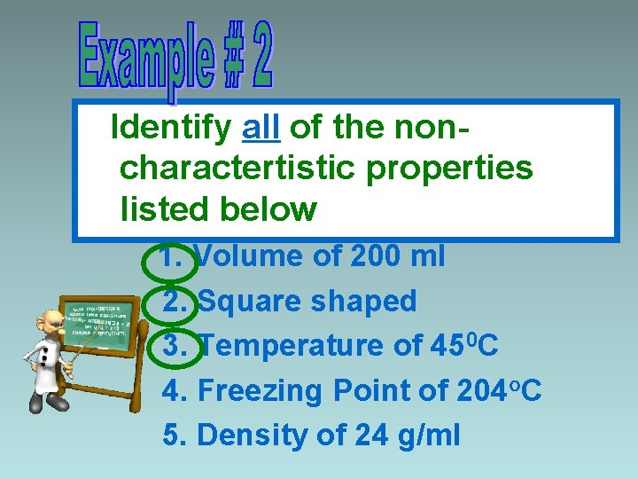 Identify all of the noncharactertistic properties listed below 1. Volume of 200 ml 2.