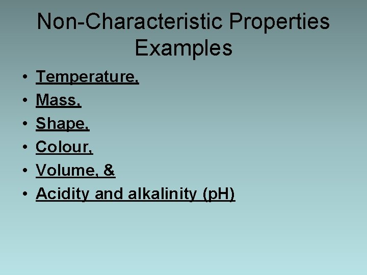 Non-Characteristic Properties Examples • • • Temperature, Mass, Shape, Colour, Volume, & Acidity and