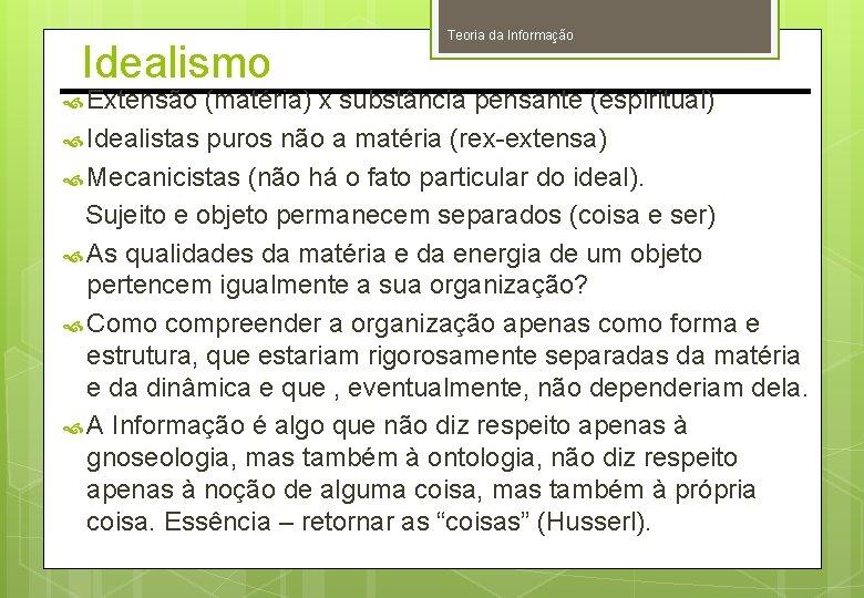 Idealismo Teoria da Informação Extensão (matéria) x substância pensante (espiritual) Idealistas puros não a