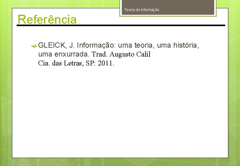 Teoria da Informação Referência GLEICK, J. Informação: uma teoria, uma história, uma enxurrada. Trad.