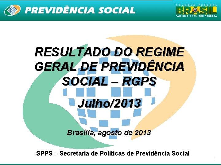 RESULTADO DO REGIME GERAL DE PREVIDÊNCIA SOCIAL – RGPS Julho/2013 Brasília, agosto de 2013