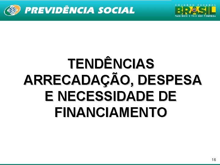 TENDÊNCIAS ARRECADAÇÃO, DESPESA E NECESSIDADE DE FINANCIAMENTO 16
