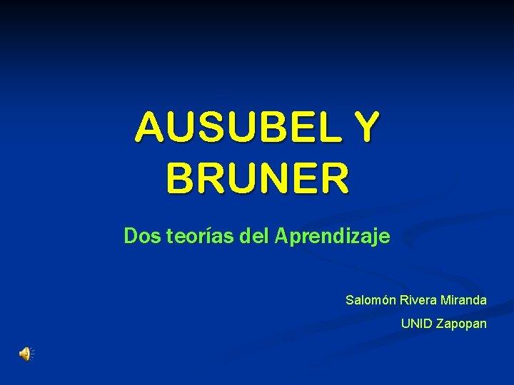 AUSUBEL Y BRUNER Dos teorías del Aprendizaje Salomón Rivera Miranda UNID Zapopan
