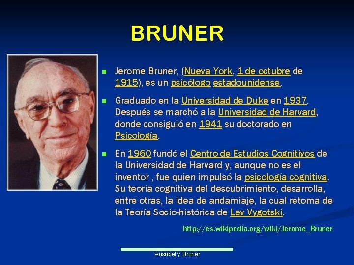 BRUNER n Jerome Bruner, (Nueva York, 1 de octubre de 1915), es un psicólogo