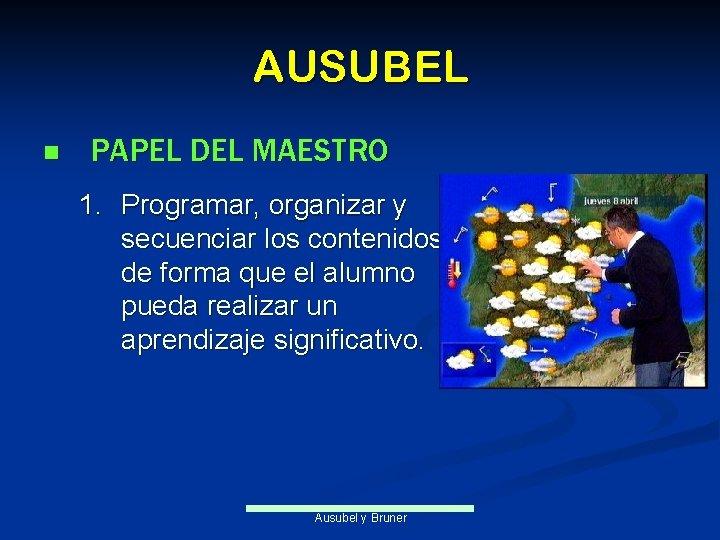 AUSUBEL n PAPEL DEL MAESTRO 1. Programar, organizar y secuenciar los contenidos de forma