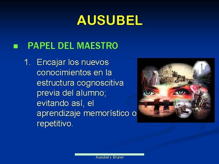 AUSUBEL n PAPEL DEL MAESTRO 1. Encajar los nuevos conocimientos en la estructura cognoscitiva