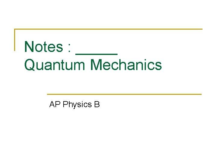 Notes : _____ Quantum Mechanics AP Physics B