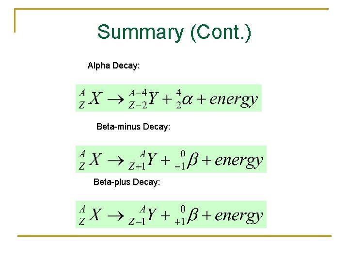 Summary (Cont. ) Alpha Decay: Beta-minus Decay: Beta-plus Decay: