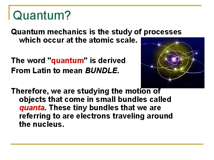 Quantum? Quantum mechanics is the study of processes which occur at the atomic scale.
