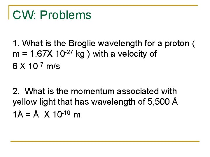 CW: Problems 1. What is the Broglie wavelength for a proton ( m =