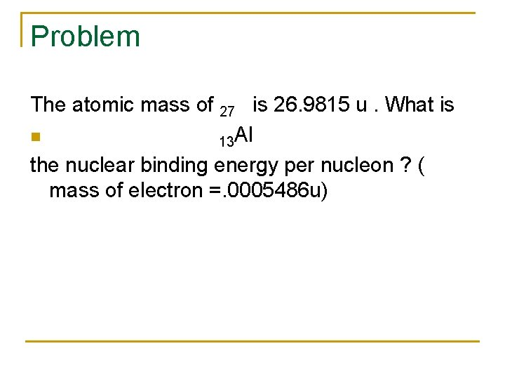 Problem The atomic mass of 27 is 26. 9815 u. What is n 13