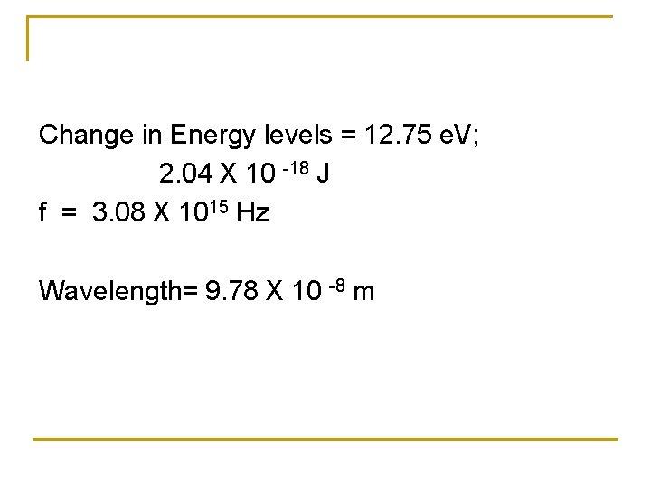 Change in Energy levels = 12. 75 e. V; 2. 04 X 10 -18
