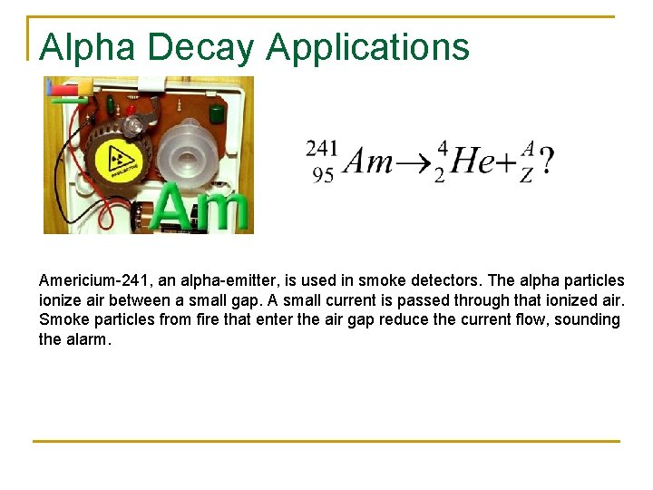 Alpha Decay Applications Americium-241, an alpha-emitter, is used in smoke detectors. The alpha particles