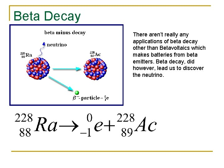 Beta Decay There aren't really any applications of beta decay other than Betavoltaics which