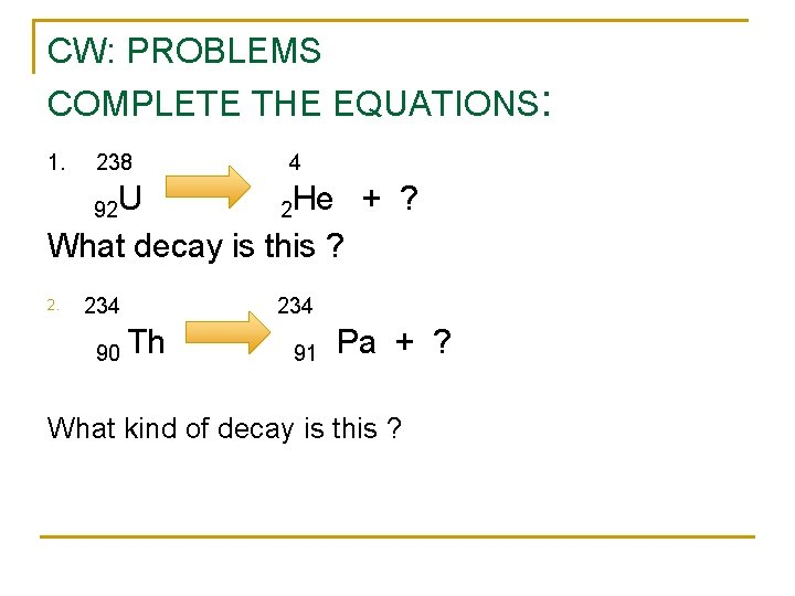 CW: PROBLEMS COMPLETE THE EQUATIONS: 1. 238 4 92 U 2 He + ?