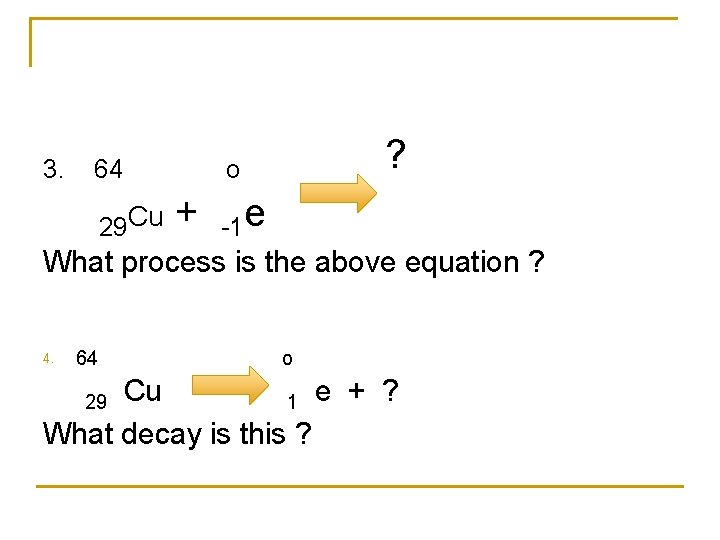 3. 64 o ? 29 Cu + -1 e What process is the above