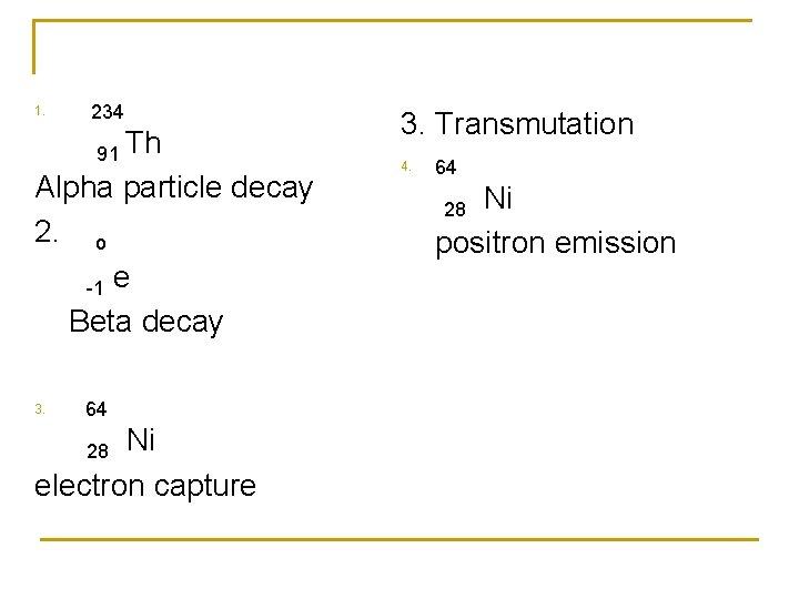 1. 234 91 Th Alpha particle decay 2. o -1 e Beta decay 3.