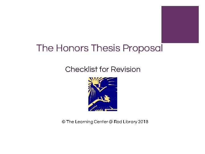 The Honors Thesis Proposal Checklist for Revision © The Learning Center @ Rod Library