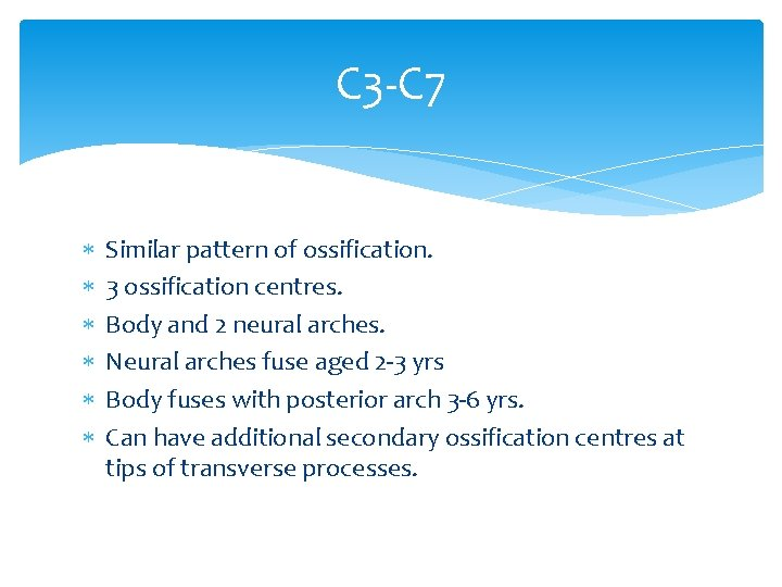 C 3 -C 7 Similar pattern of ossification. 3 ossification centres. Body and 2