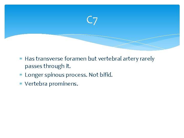 C 7 Has transverse foramen but vertebral artery rarely passes through it. Longer spinous