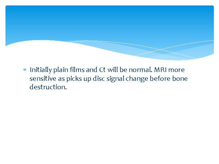 Initially plain films and Ct will be normal. MRI more sensitive as picks