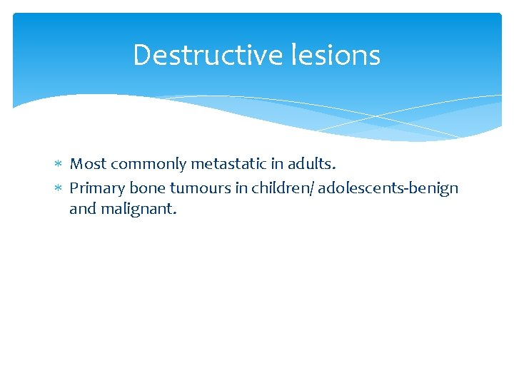 Destructive lesions Most commonly metastatic in adults. Primary bone tumours in children/ adolescents-benign and