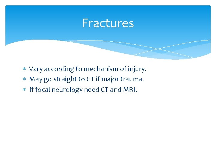 Fractures Vary according to mechanism of injury. May go straight to CT if major