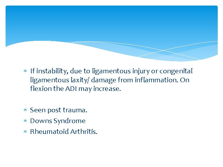 If instability, due to ligamentous injury or congenital ligamentous laxity/ damage from inflammation.