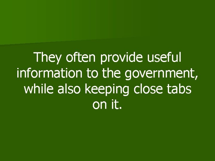 They often provide useful information to the government, while also keeping close tabs on