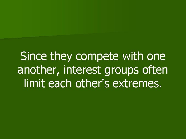 Since they compete with one another, interest groups often limit each other's extremes.