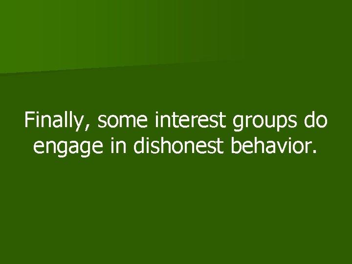Finally, some interest groups do engage in dishonest behavior.