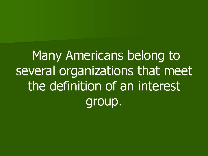 Many Americans belong to several organizations that meet the definition of an interest group.