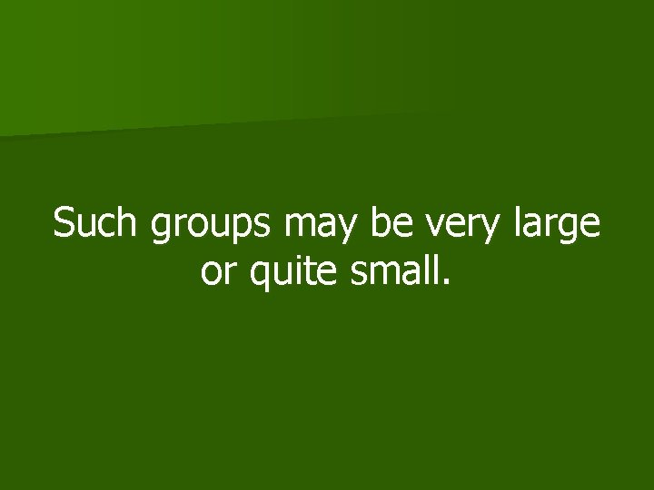 Such groups may be very large or quite small.