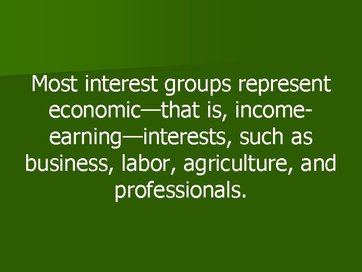 Most interest groups represent economic—that is, incomeearning—interests, such as business, labor, agriculture, and professionals.