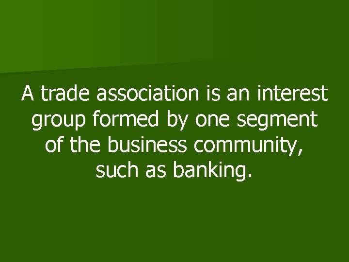 A trade association is an interest group formed by one segment of the business
