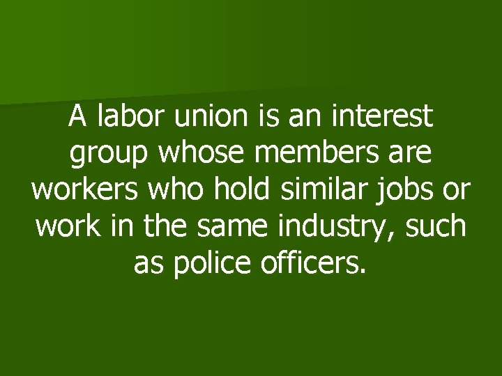 A labor union is an interest group whose members are workers who hold similar