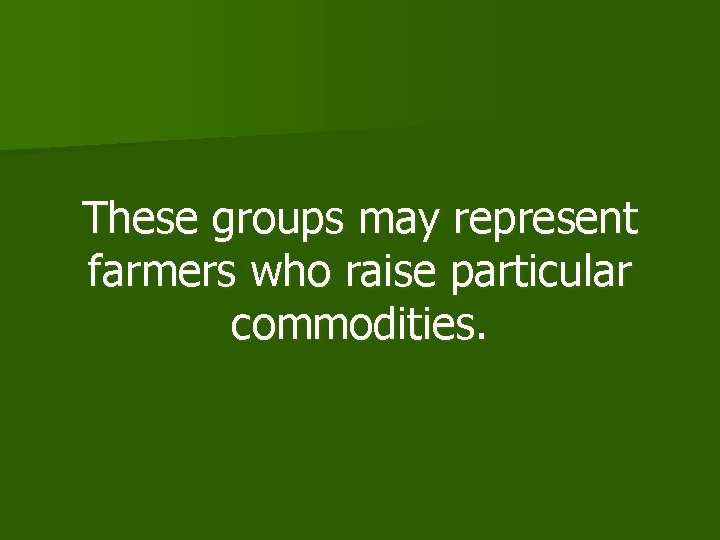These groups may represent farmers who raise particular commodities.