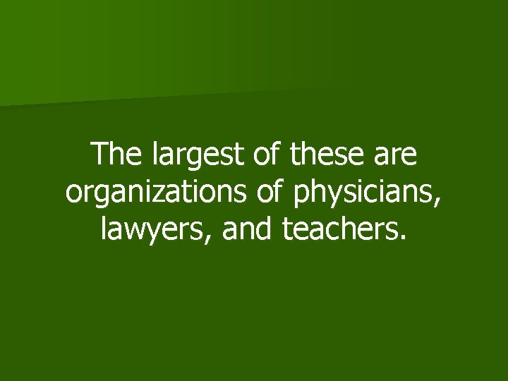The largest of these are organizations of physicians, lawyers, and teachers.