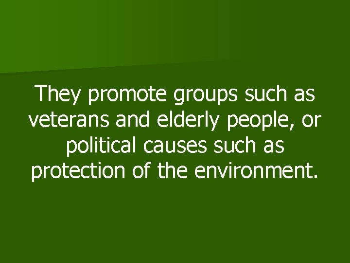 They promote groups such as veterans and elderly people, or political causes such as