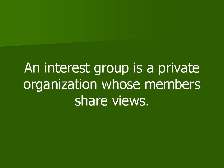 An interest group is a private organization whose members share views.