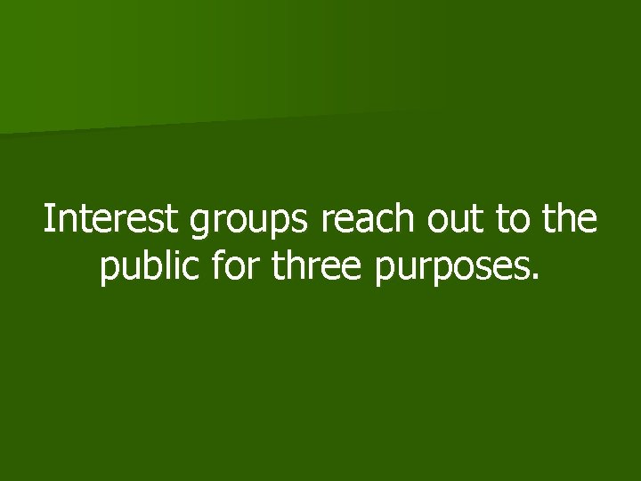 Interest groups reach out to the public for three purposes.