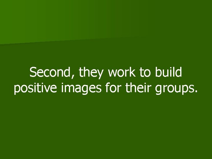 Second, they work to build positive images for their groups.