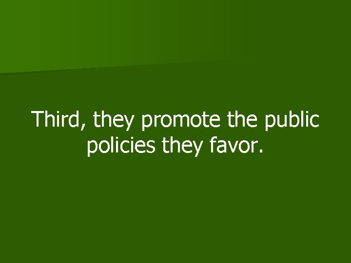 Third, they promote the public policies they favor.