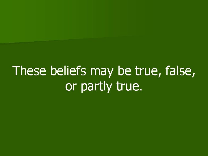 These beliefs may be true, false, or partly true.