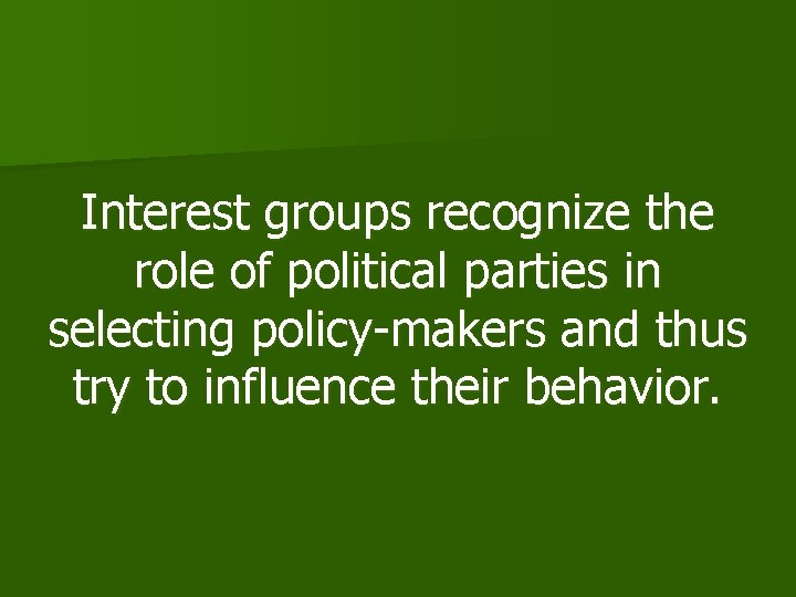 Interest groups recognize the role of political parties in selecting policy-makers and thus try