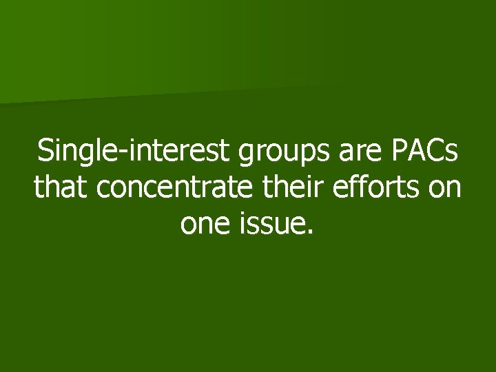 Single-interest groups are PACs that concentrate their efforts on one issue.