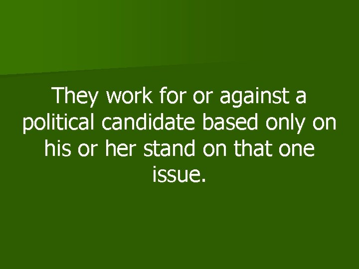 They work for or against a political candidate based only on his or her