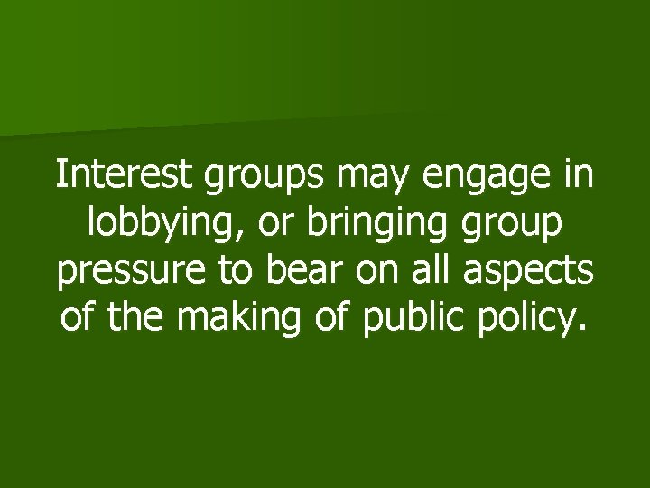 Interest groups may engage in lobbying, or bringing group pressure to bear on all