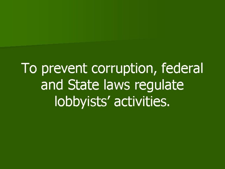 To prevent corruption, federal and State laws regulate lobbyists' activities.