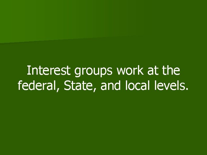 Interest groups work at the federal, State, and local levels.